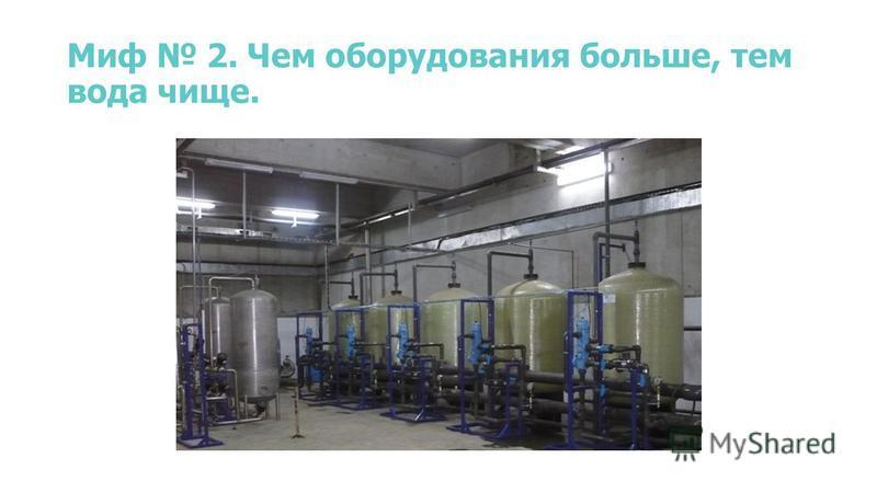 Миф 2. Чем оборудования больше, тем вода чище.