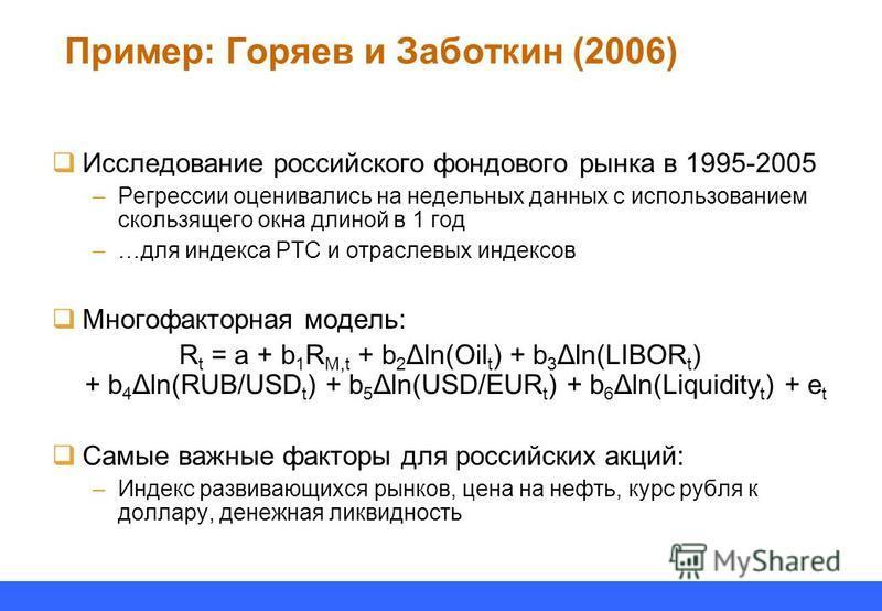 Пример: Горяев и Заботкин (2006) Исследование российского фондового рынка в 1995-2005 –Регрессии оценивались на недельных данных с использованием скользящего окна длиной в 1 год –…для индекса РТС и отраслевых индексов Многофакторная модель: R t = a +