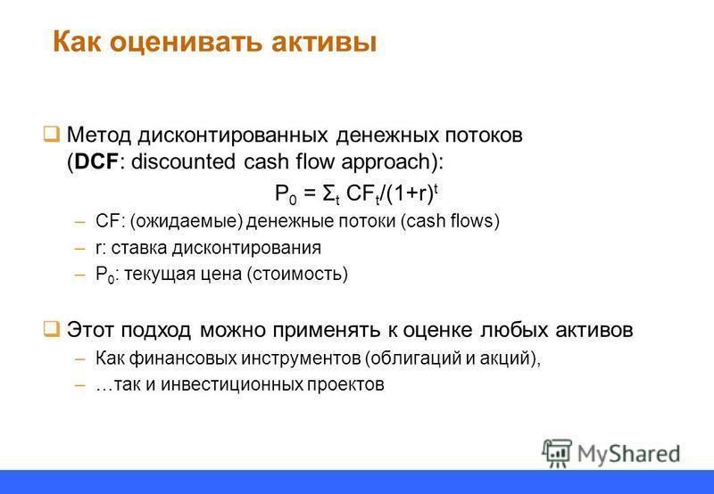 Как оценивать активы Метод дисконтированных денежных потоков (DCF: discounted cash flow approach): P 0 = Σ t CF t /(1+r) t –CF: (ожидаемые) денежные потоки (cash flows) –r: ставка дисконтирования –P 0 : текущая цена (стоимость) Этот подход можно прим