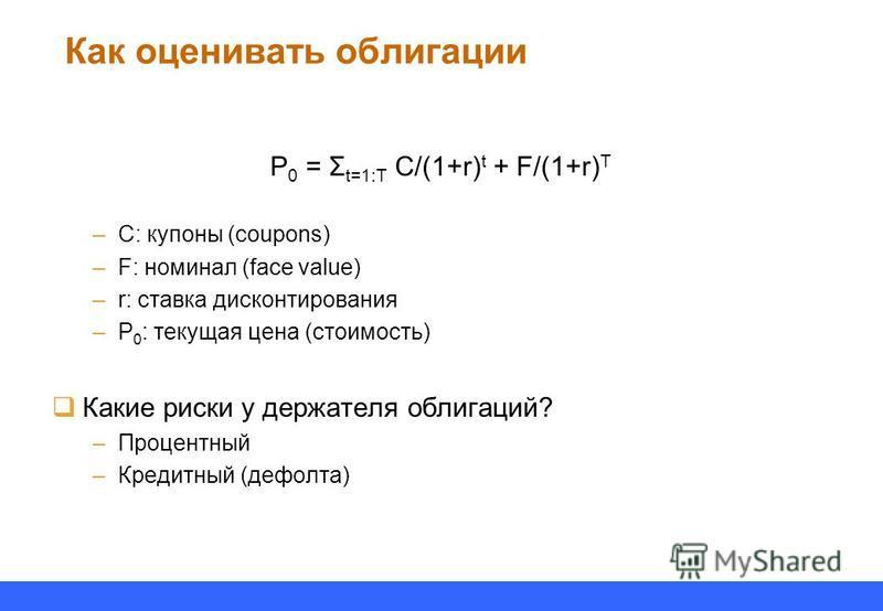 Как оценивать облигации P 0 = Σ t=1:T C/(1+r) t + F/(1+r) T –C: купоны (coupons) –F: номинал (face value) –r: ставка дисконтирования –P 0 : текущая цена (стоимость) Какие риски у держателя облигаций? –Процентный –Кредитный (дефолта)
