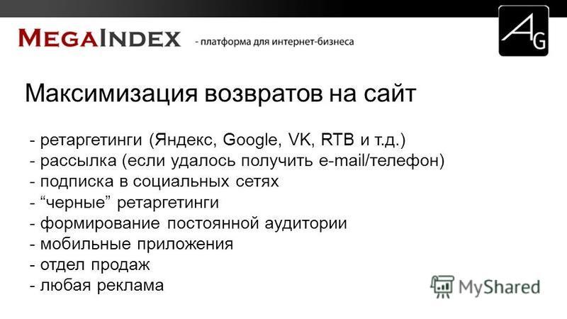 Максимизация возвратов на сайт - ретаргетинги (Яндекс, Google, VK, RTB и т.д.) - рассылка (если удалось получить e-mail/телефон) - подписка в социальных сетях - черные ретаргетинги - формирование постоянной аудитории - мобильные приложения - отдел пр