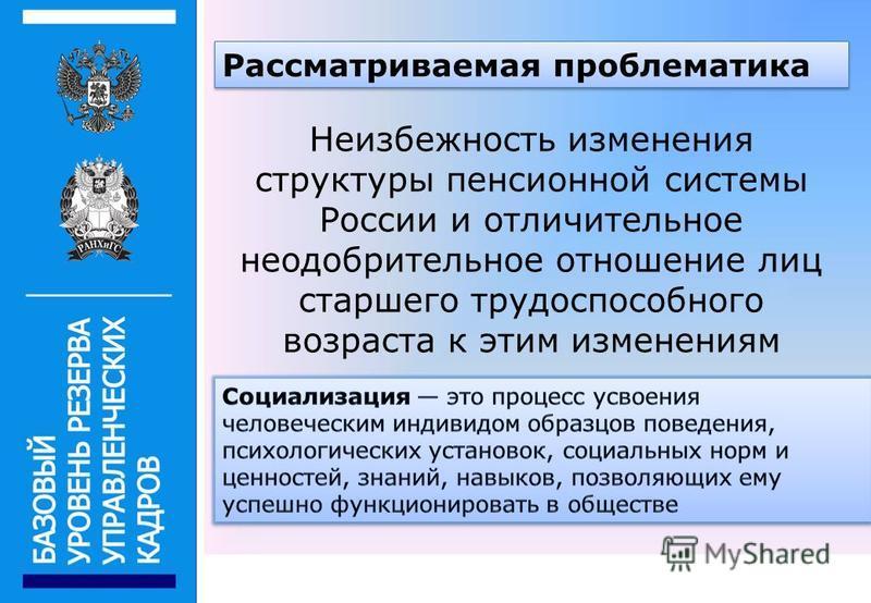 6 Рассматриваемая проблематика Неизбежность изменения структуры пенсионной системы России и отличительное неодобрительное отношение лиц старшего трудоспособного возраста к этим изменениям