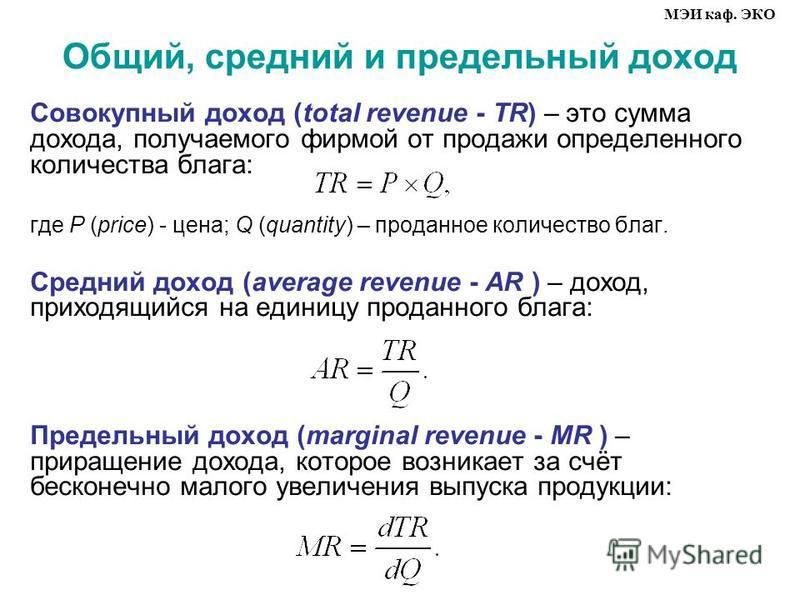 Общий, средний и предельный доход Совокупный доход (total revenue TR) – это сумма дохода, получаемого фирмой от продажи определенного количества блага: где Р (price) цена; Q (quantity) – проданное количество благ. Средний доход (average revenue AR )