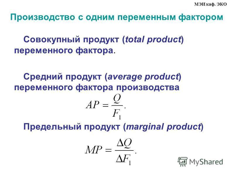Производство с одним переменным фактором Совокупный продукт (total product) переменного фактора. Средний продукт (average product) переменного фактора производства Предельный продукт (marginal product) МЭИ каф. ЭКО