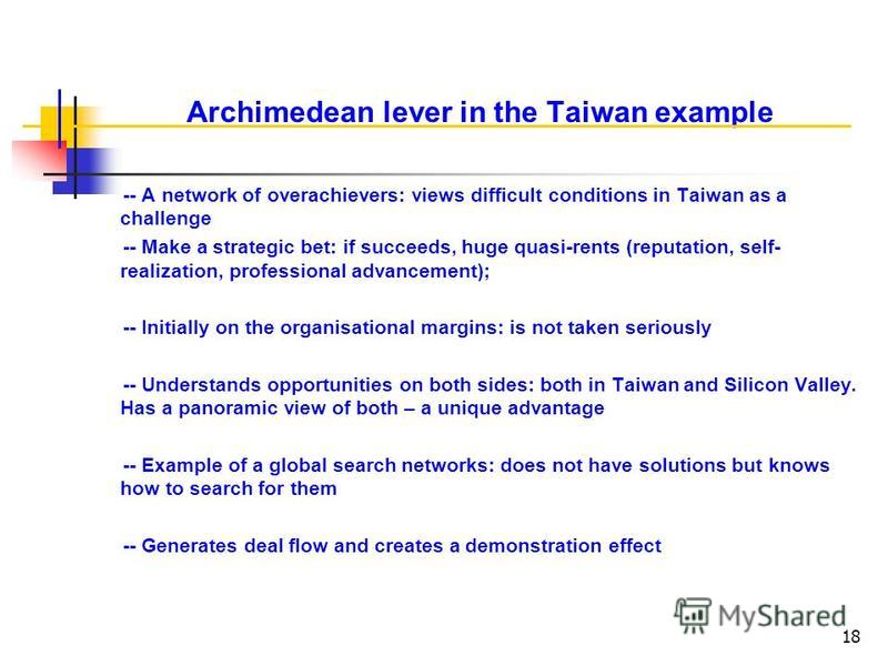 18 Archimedean lever in the Taiwan example © Knowledge for Development, WBI -- A network of overachievers: views difficult conditions in Taiwan as a challenge -- Make a strategic bet: if succeeds, huge quasi-rents (reputation, self- realization, prof