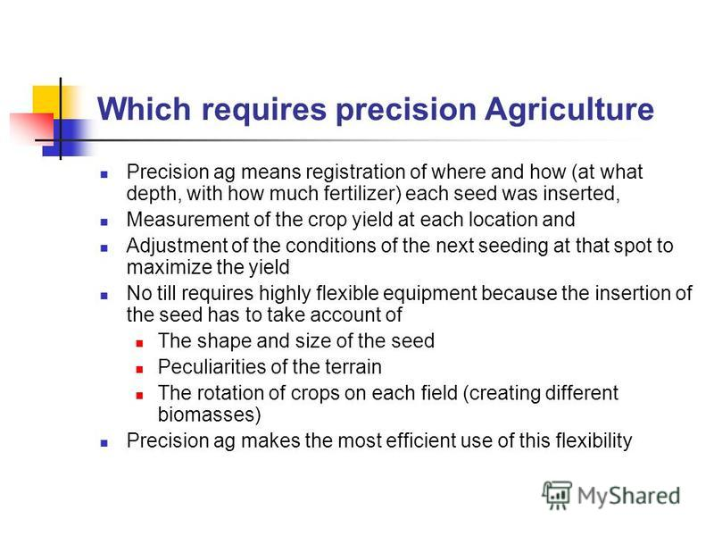 Which requires precision Agriculture Precision ag means registration of where and how (at what depth, with how much fertilizer) each seed was inserted, Measurement of the crop yield at each location and Adjustment of the conditions of the next seedin