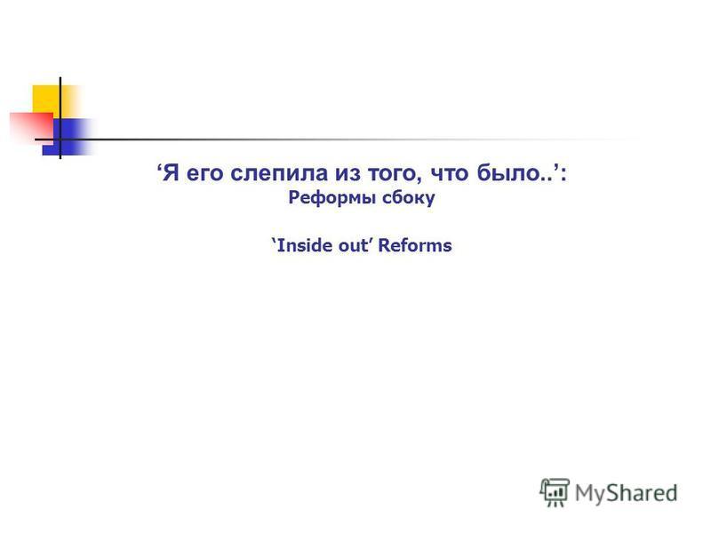 3 ©Knowledge for Development, WBI Я его слепила из того, что было..: Реформы сбоку Inside out Reforms