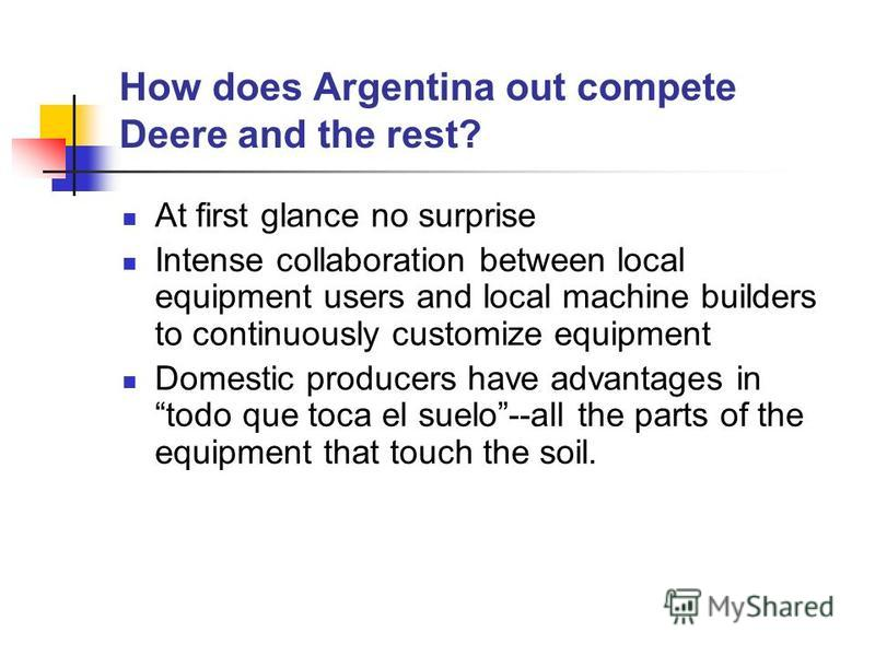 How does Argentina out compete Deere and the rest? At first glance no surprise Intense collaboration between local equipment users and local machine builders to continuously customize equipment Domestic producers have advantages in todo que toca el s