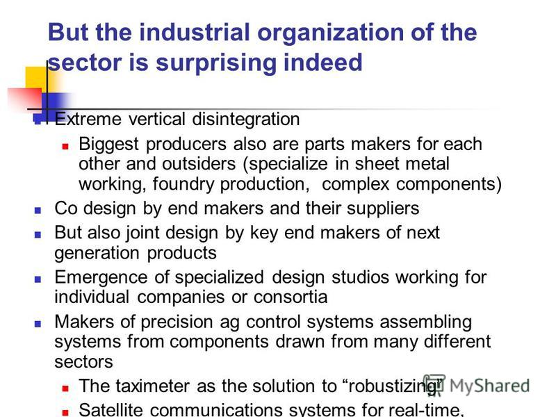 But the industrial organization of the sector is surprising indeed Extreme vertical disintegration Biggest producers also are parts makers for each other and outsiders (specialize in sheet metal working, foundry production, complex components) Co des