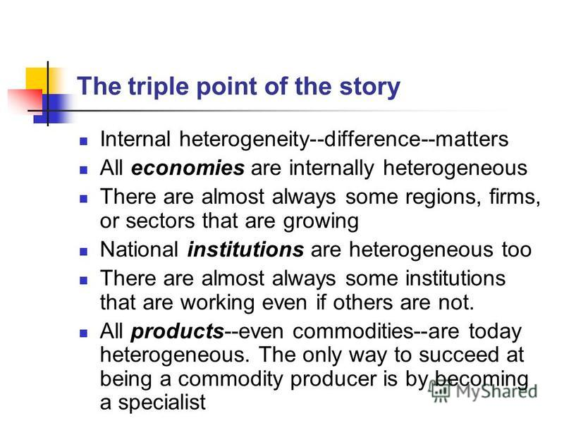 The triple point of the story Internal heterogeneity--difference--matters All economies are internally heterogeneous There are almost always some regions, firms, or sectors that are growing National institutions are heterogeneous too There are almost