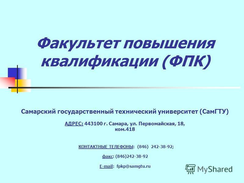 Факультет повышения квалификации (ФПК) Самарский государственный технический университет (СамГТУ) АДРЕС: 443100 г. Самара, ул. Первомайская, 18, ком.418 КОНТАКТНЫЕ ТЕЛЕФОНЫ: (846) 242-38-92; факс: (846)242-38-92 E-mail: fpkp@samgtu.ru