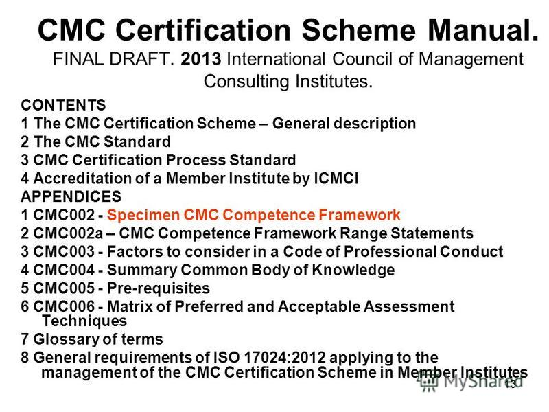 CMC Certification Scheme Manual. FINAL DRAFT. 2013 International Council of Management Consulting Institutes. CONTENTS 1 The CMC Certification Scheme – General description 2 The CMC Standard 3 CMC Certification Process Standard 4 Accreditation of a M