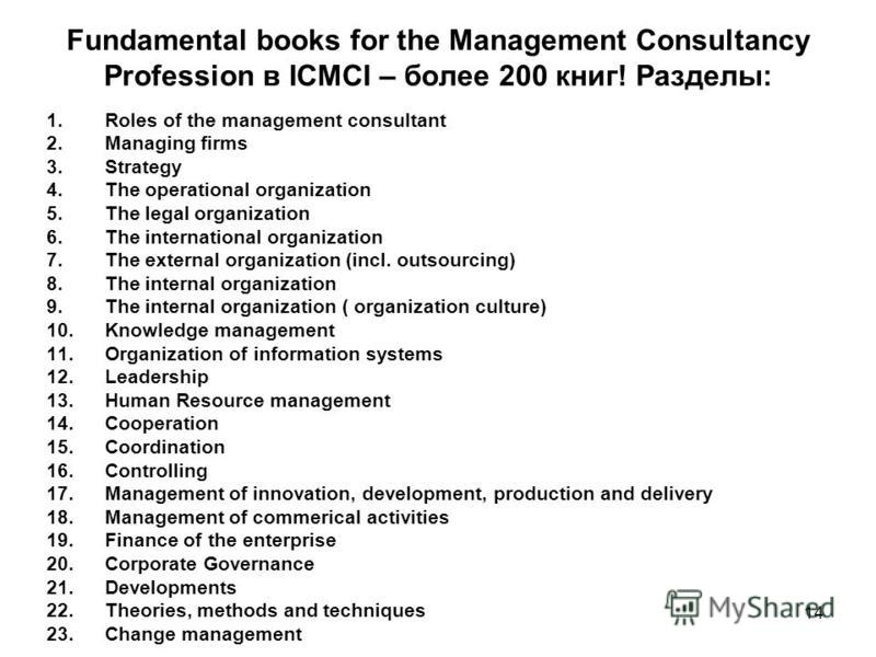 Fundamental books for the Management Consultancy Profession в ICMCI – более 200 книг! Разделы: 1. Roles of the management consultant 2. Managing firms 3. Strategy 4. The operational organization 5. The legal organization 6. The international organiza