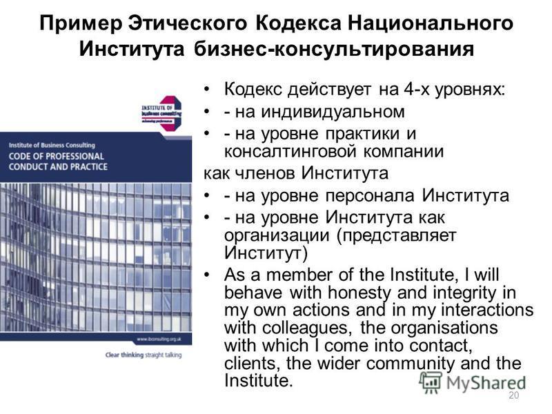 20 Пример Этического Кодекса Национального Института бизнес-консультирования Кодекс действует на 4-х уровнях: - на индивидуальном - на уровне практики и консалтинговой компании как членов Института - на уровне персонала Института - на уровне Институт