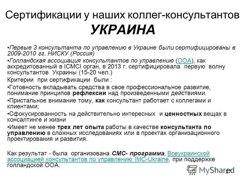 Сертификации у наших коллег-консультантов УКРАИНА Первые 3 консультанта по управлению в Украине были сертифицированы в 2009-2010 гг. НИСКУ (Россия) Голландская ассоциация консультантов по управлению (ООА), как аккредитованный в ICMCI орган, в 2013 г.