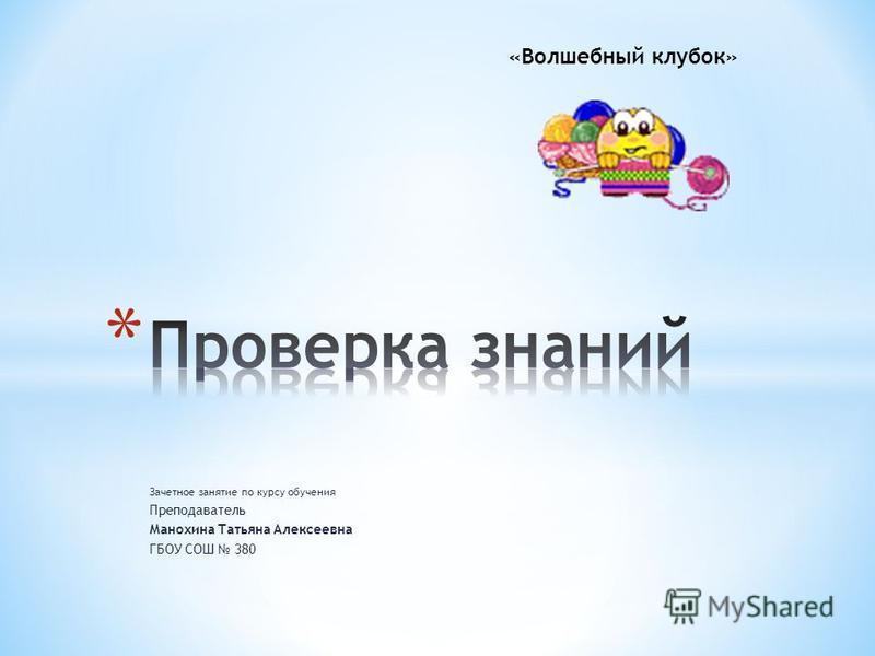 Зачетное занятие по курсу обучения Преподаватель Манохина Татьяна Алексеевна ГБОУ СОШ 380 «Волшебный клубок»