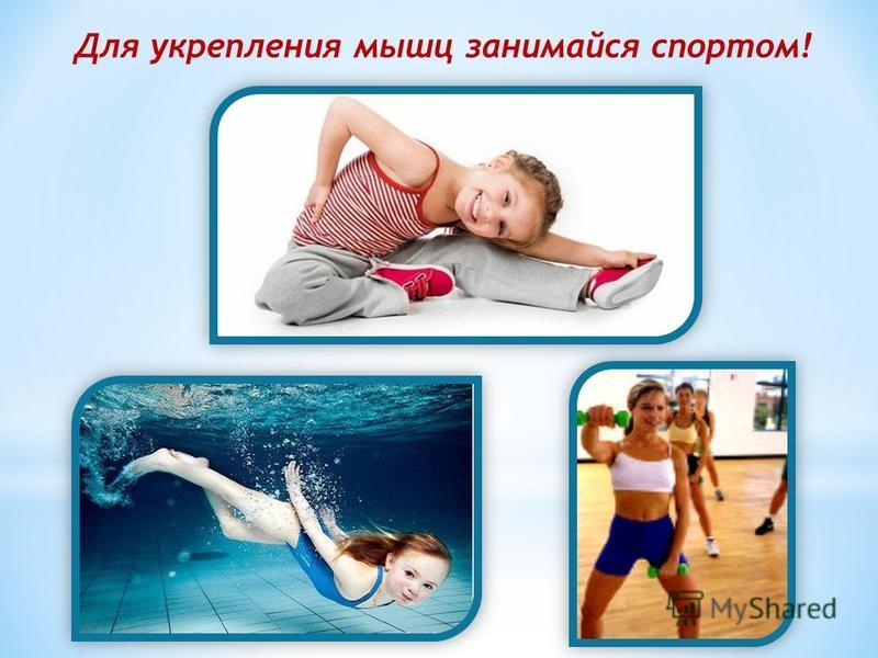 Для укрепления мышц занимайся спортом!
