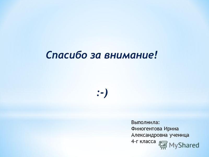 Спасибо за внимание! :-) Выполнила: Финогентова Ирина Александровна ученица 4-г класса