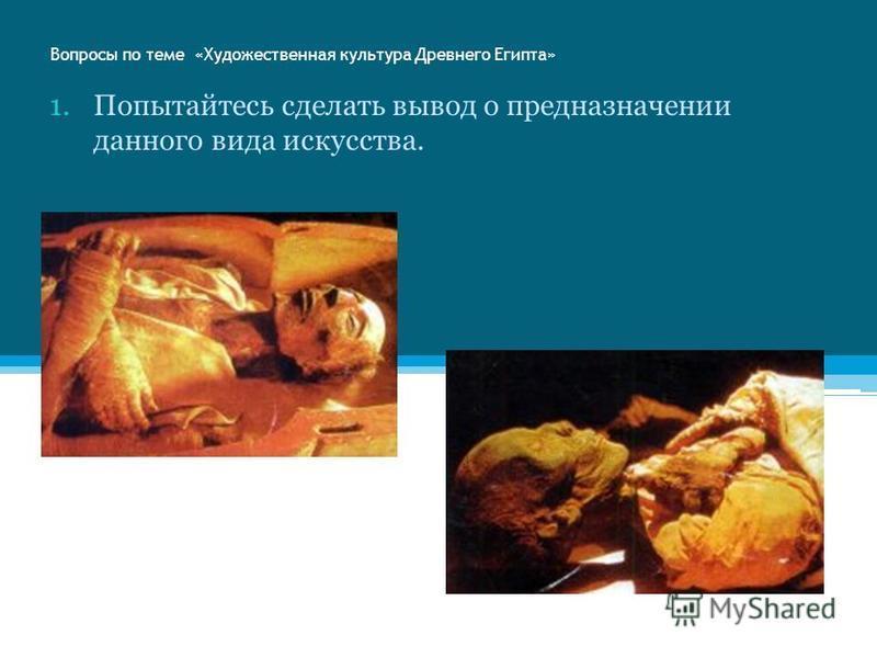 Вопросы по теме «Художественная культура Древнего Египта» 1. Попытайтесь сделать вывод о предназначении данного вида искусства.