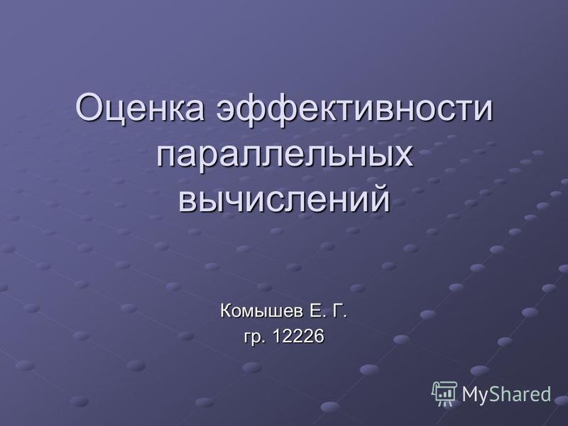Оценка эффективности параллельных вычислений Комышев Е. Г. гр. 12226