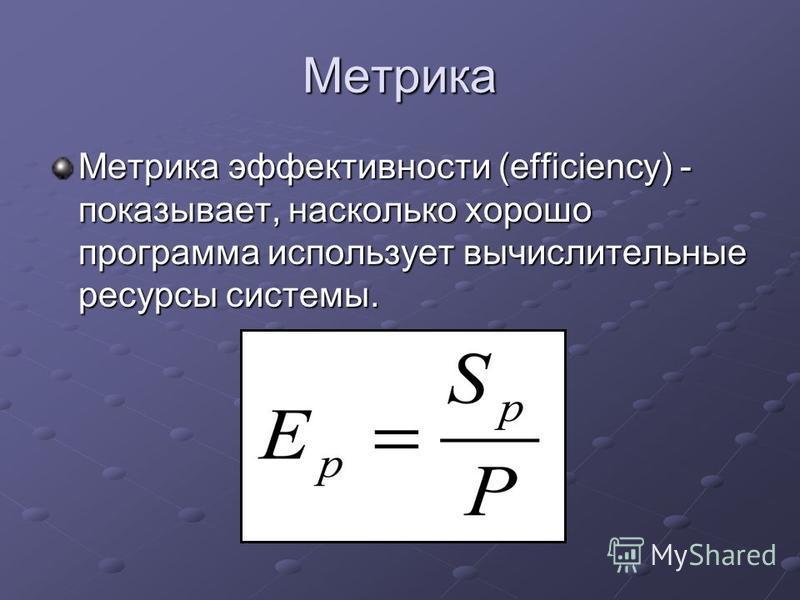 Метрика Метрика эффективности (efficiency) - показывает, насколько хорошо программа использует вычислительные ресурсы системы.