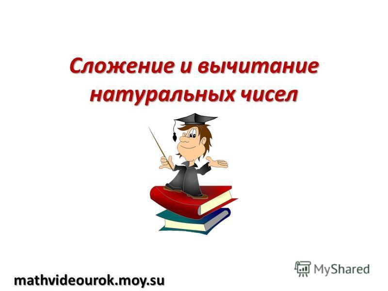 Сложение и вычитание натуральных чисел mathvideourok.moy.su
