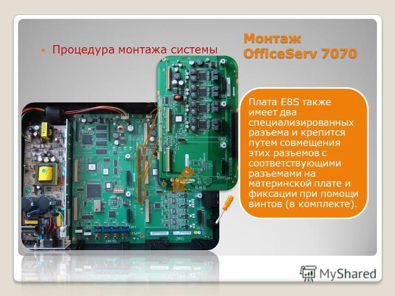 Плата E8S также имеет два специализированных разъема и крепится путем совмещения этих разъемов с соответствующими разъемами на материнской плате и фиксации при помощи винтов (в комплекте). Процедура монтажа системы Монтаж OfficeServ 7070