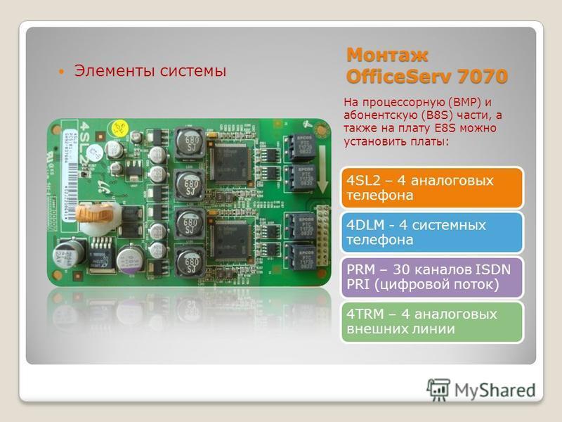 4SL2 – 4 аналоговых телефона 4DLM - 4 системных телефона PRM – 30 каналов ISDN PRI (цифровой поток) 4TRM – 4 аналоговых внешних линии Монтаж OfficeServ 7070 Элементы системы На процессорную (BMP) и абонентскую (B8S) части, а также на плату E8S можно