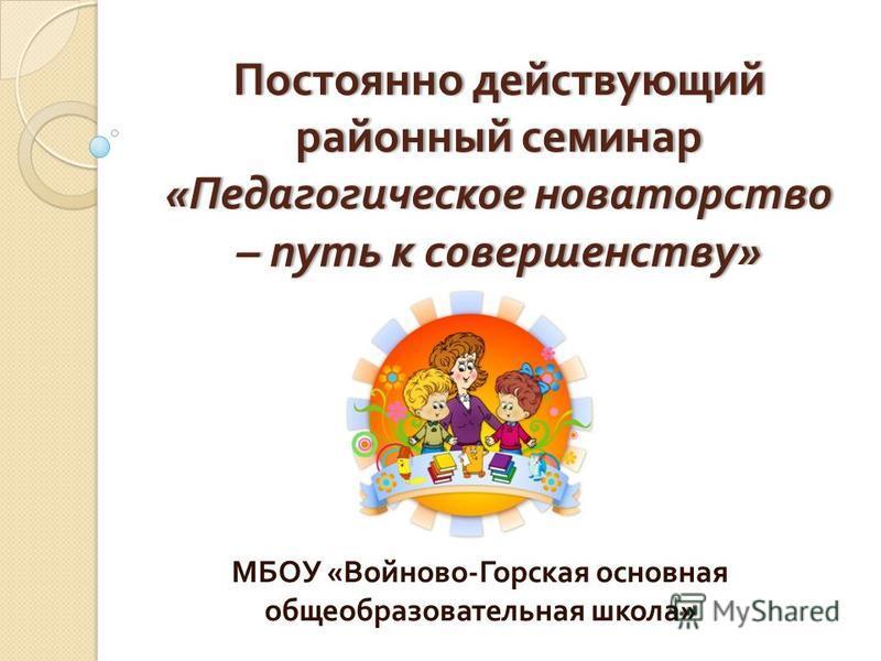 Постоянно действующий районный семинар « Педагогическое новаторство – путь к совершенству » МБОУ « Войново - Горская основная общеобразовательная школа »