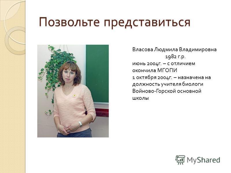 Позвольте представиться Власова Людмила Владимировна 1982 г. р. июнь 2004 г. – с отличием окончила МГОПИ 1 октября 2004 г. – назначена на должность учителя биологи Войново - Горской основной школы