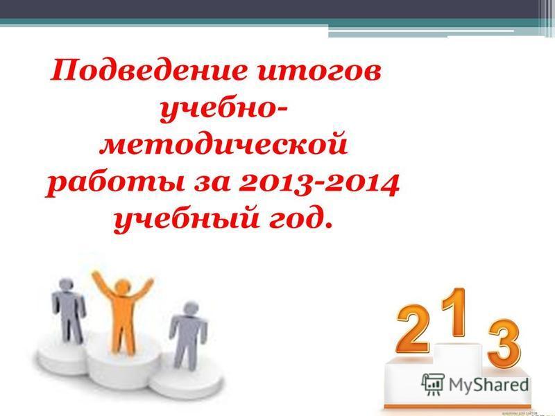 Подведение итогов учебно- методической работы за 2013-2014 учебный год.