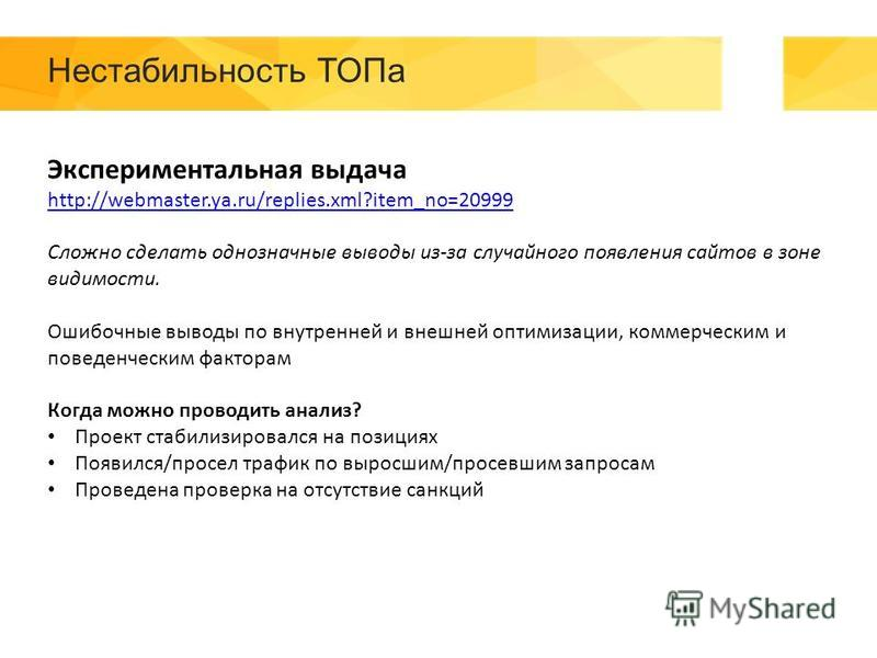 Нестабильность ТОПа Экспериментальная выдача http://webmaster.ya.ru/replies.xml?item_no=20999 Сложно сделать однозначные выводы из-за случайного появления сайтов в зоне видимости. Ошибочные выводы по внутренней и внешней оптимизации, коммерческим и п