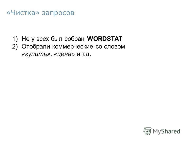 1)Не у всех был собран WORDSTAT 2)Отобрали коммерческие со словом «купить», «цена» и т.д. «Чистка» запросов