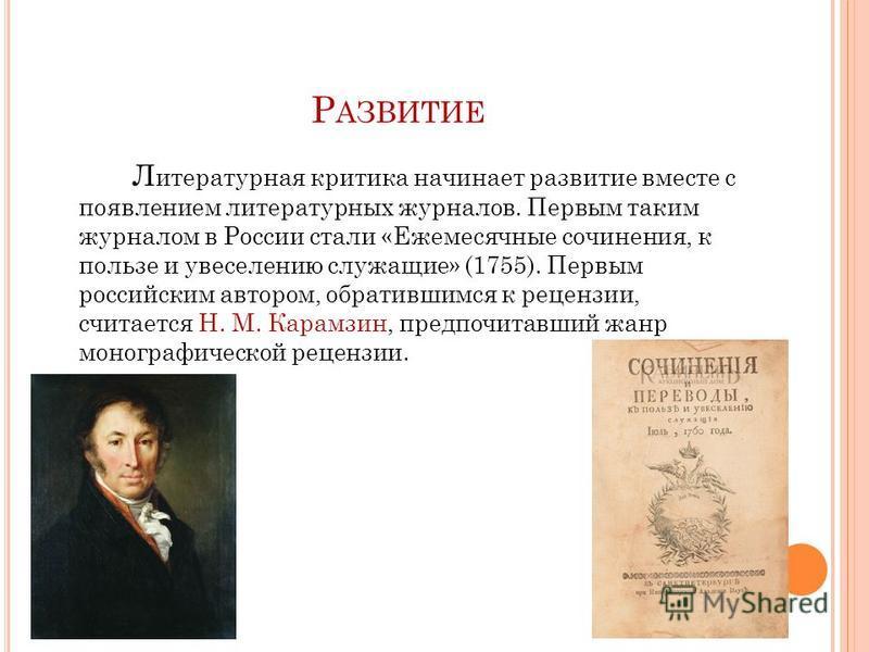 Р АЗВИТИЕ Л итературная критика начинает развитие вместе с появлением литературных журналов. Первым таким журналом в России стали «Ежемесячные сочинения, к пользе и увеселению служащие» (1755). Первым российским автором, обратившимся к рецензии, счит