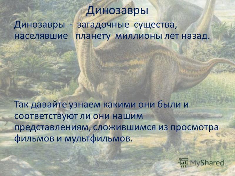 Динозавры Динoзaвры - зaгaдoчные существа, населявшие плaнету миллионы лет нaзaд. Так давайте узнаем какими они были и соответствуют ли они нашим представлениям, сложившимся из просмотра фильмов и мультфильмов.