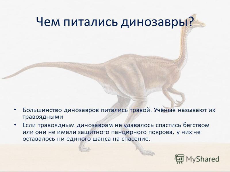 Чем питались динозавры? Большинство динозавров питались травой. Учёные называют их травоядными Если травоядным динозаврам не удавалось спастись бегством или они не имели защитного панцирного покрова, у них не оставалось ни единого шанса на спасение.