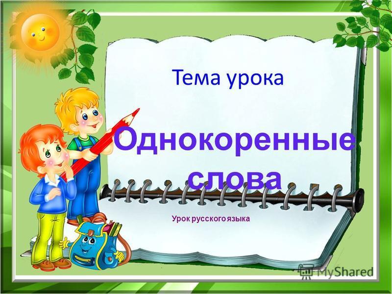 Тема урока Однокоренные слова Урок русского языка