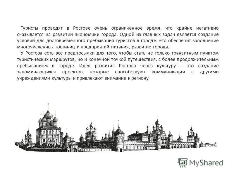 Туристы проводят в Ростове очень ограниченное время, что крайне негативно сказывается на развитии экономики города. Одной из главных задач является создание условий для долговременного пребывания туристов в городе. Это обеспечит заполнение многочисле