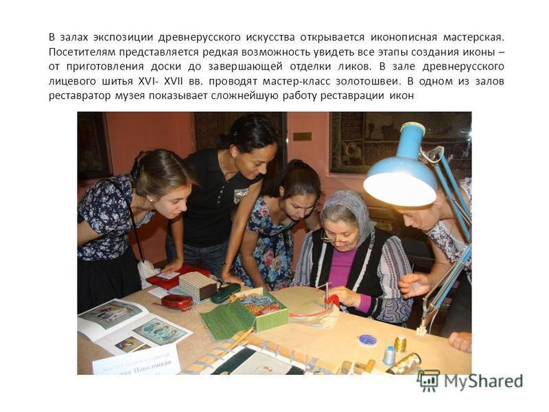 В залах экспозиции древнерусского искусства открывается иконописная мастерская. Посетителям представляется редкая возможность увидеть все этапы создания иконы – от приготовления доски до завершающей отделки ликов. В зале древнерусского лицевого шитья