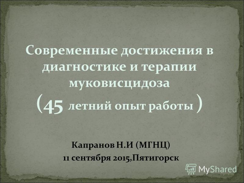 Cовременные достижения в диагностике и терапии муковисцидоза (45 летний опыт работы ) Капранов Н.И (МГНЦ) 11 сентября 2015,Пятигорск