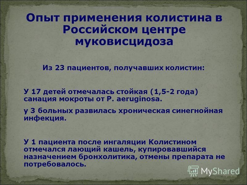 Опыт применения колистина в Российском центре муковисцидоза Из 23 пациентов, получавших колистин: У 17 детей отмечалась стойкая (1,5-2 года) санация мокроты от P. аeruginosa. у 3 больных развилась хроническая синегнойная инфекция. У 1 пациента после