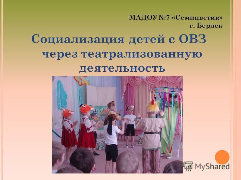 МАДОУ 7 «Семицветик» г. Бердск Социализация детей с ОВЗ через театрализованную деятельность
