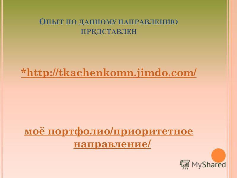 О ПЫТ ПО ДАННОМУ НАПРАВЛЕНИЮ ПРЕДСТАВЛЕН *http://tkachenkomn.jimdo.com/ моё портфолио/приоритетное направление/