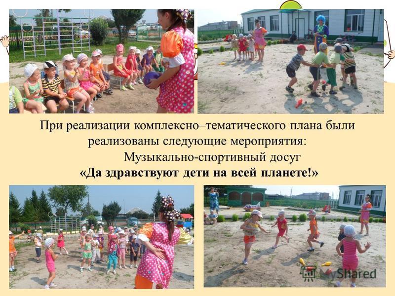 При реализации комплексно–тематического плана были реализованы следующие мероприятия: Музыкально-спортивный досуг «Да здравствуют дети на всей планете!»
