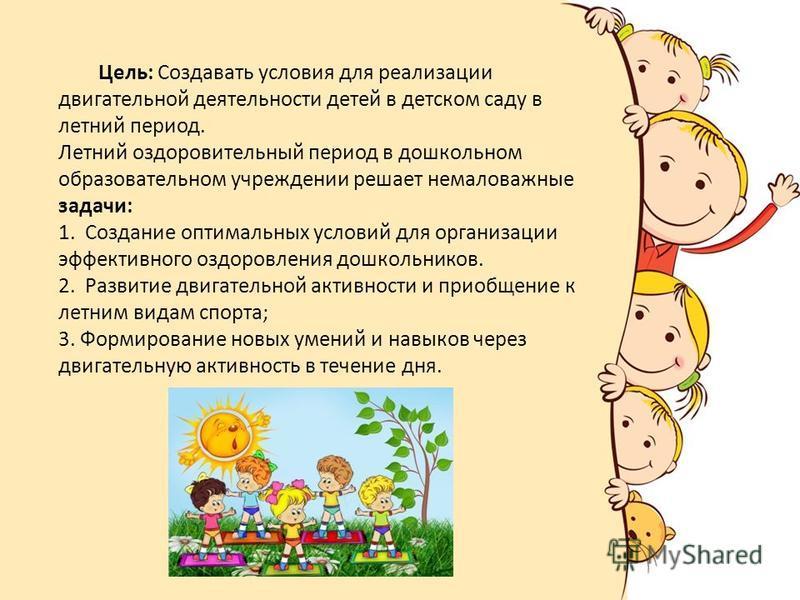 Цель: Создавать условия для реализации двигательной деятельности детей в детском саду в летний период. Летний оздоровительный период в дошкольном образовательном учреждении решает немаловажные задачи: 1. Создание оптимальных условий для организации э