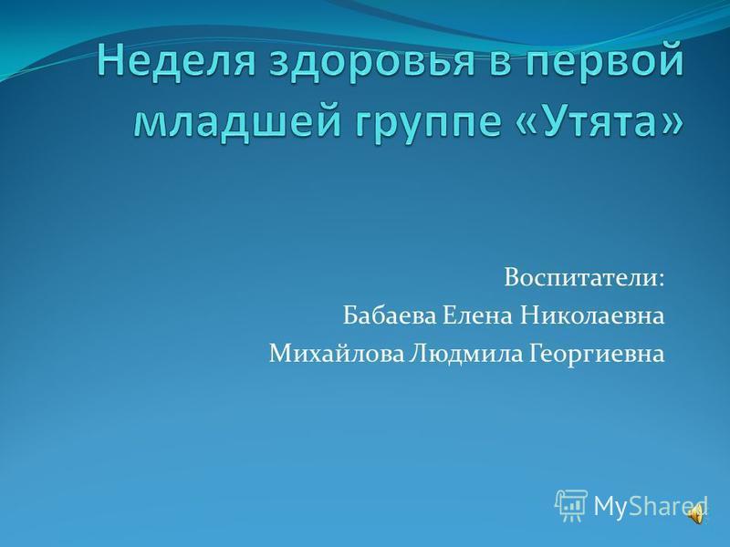 Воспитатели: Бабаева Елена Николаевна Михайлова Людмила Георгиевна