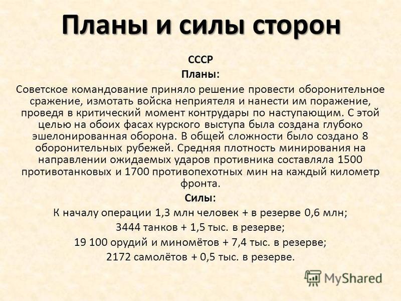 Планы и силы сторон СССР Планы: Советское командование приняло решение провести оборонительное сражение, измотать войска неприятеля и нанести им поражение, проведя в критический момент контрудары по наступающим. С этой целью на обоих фасах курского в