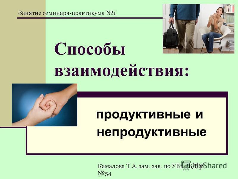 Способы взаимодействия: продуктивные и непродуктивные Камалова Т.А. зам. зав. по УВР ГБДОУ 54 Занятие семинара-практикума 1