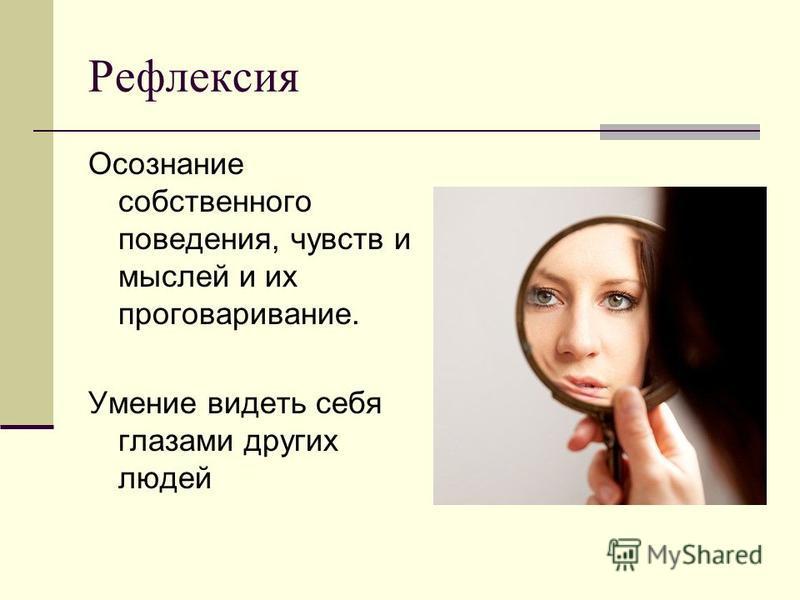 Рефлексия Осознание собственного поведения, чувств и мыслей и их проговаривание. Умение видеть себя глазами других людей