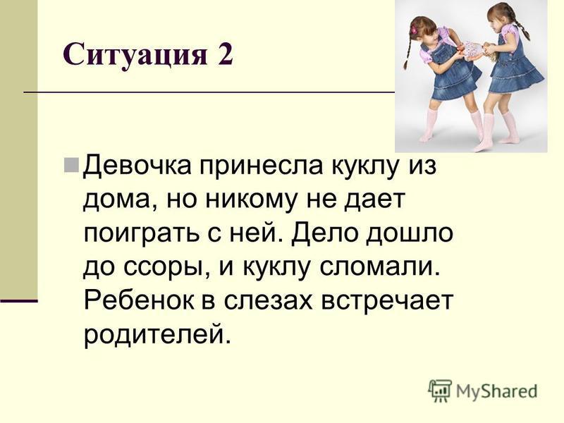 Ситуация 2 Девочка принесла куклу из дома, но никому не дает поиграть с ней. Дело дошло до ссоры, и куклу сломали. Ребенок в слезах встречает родителей.